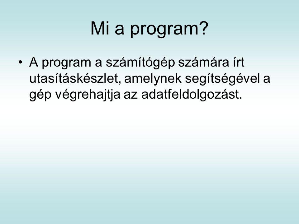 Mi a program? A program a számítógép számára írt utasításkészlet, amelynek segítségével a gép végrehajtja az adatfeldolgozást.