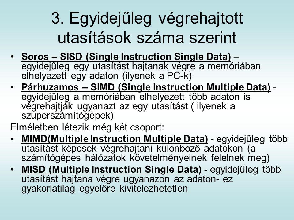 3. Egyidejűleg végrehajtott utasítások száma szerint Soros – SISD (Single Instruction Single Data) – egyidejűleg egy utasítást hajtanak végre a memóri