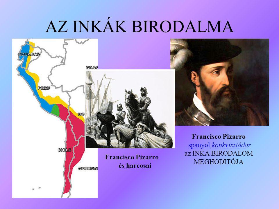 AZ INKÁK BIRODALMA Francisco Pizarro spanyol konkvisztádorspanyolkonkvisztádor az INKA BIRODALOM MEGHODITÓJA Francisco Pizarro és harcosai