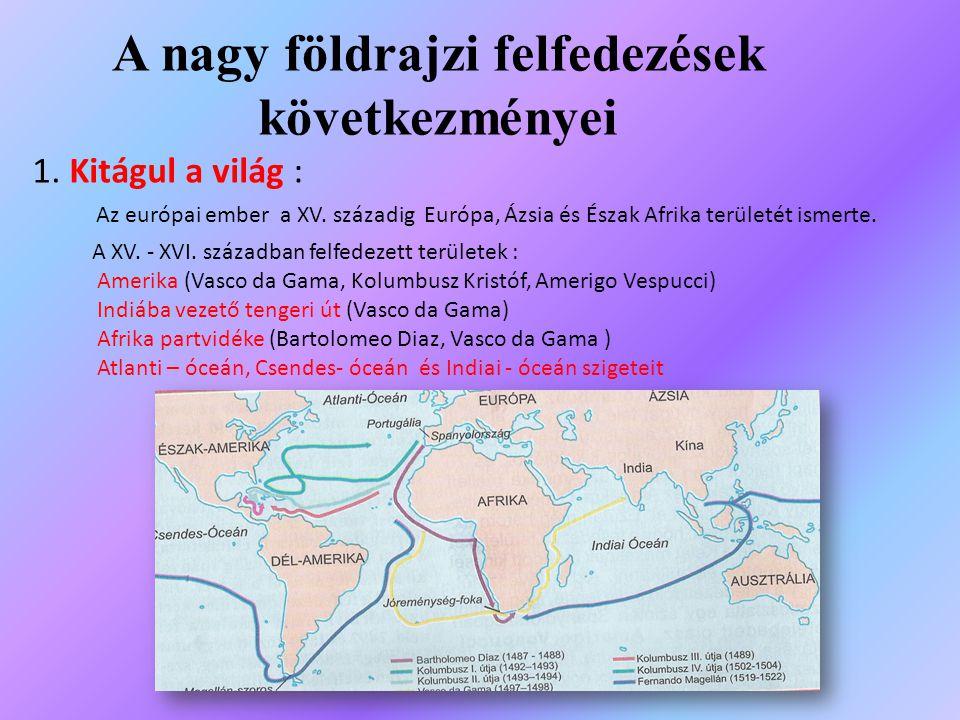 A nagy földrajzi felfedezések következményei 1. Kitágul a világ : Az európai ember a XV. századig Európa, Ázsia és Észak Afrika területét ismerte. A X
