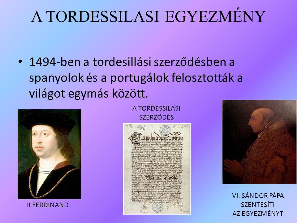 A TORDESSILASI EGYEZMÉNY 1494-ben a tordesillási szerződésben a spanyolok és a portugálok felosztották a világot egymás között. II FERDINAND A TORDESS