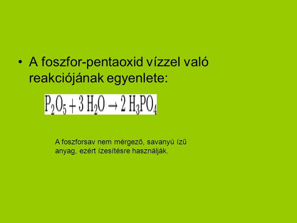 A foszfor-pentaoxid vízzel való reakciójának egyenlete: A foszforsav nem mérgező, savanyú ízű anyag, ezért ízesítésre használják.