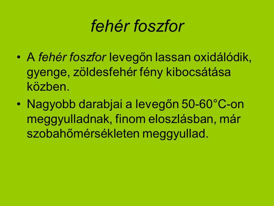 fehér foszfor A fehér foszfor levegőn lassan oxidálódik, gyenge, zöldesfehér fény kibocsátása közben.