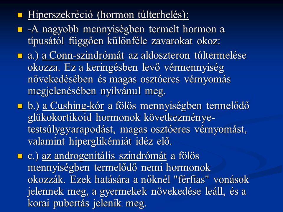 Hiperszekréció (hormon túlterhelés): Hiperszekréció (hormon túlterhelés): -A nagyobb mennyiségben termelt hormon a típusától függően különféle zavarokat okoz: -A nagyobb mennyiségben termelt hormon a típusától függően különféle zavarokat okoz: a.) a Conn-szindrómát az aldoszteron túltermelése okozza.