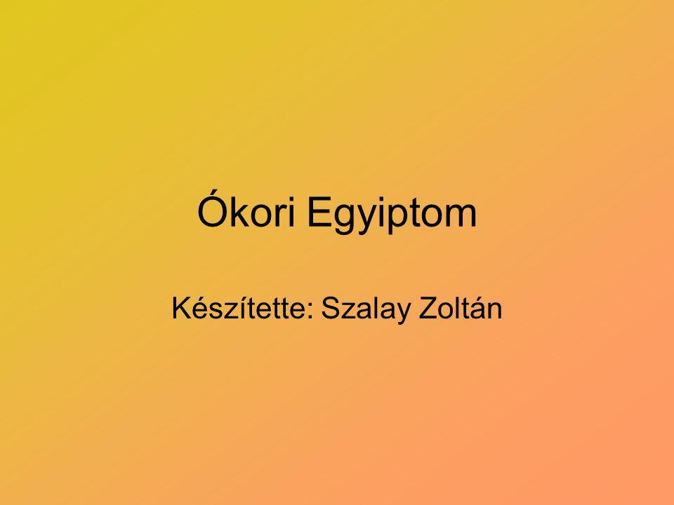 Ókori Egyiptom Készítette: Szalay Zoltán