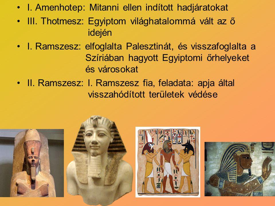 I. Amenhotep: Mitanni ellen indított hadjáratokat III. Thotmesz: Egyiptom világhatalommá vált az ő idején I. Ramszesz: elfoglalta Palesztinát, és viss