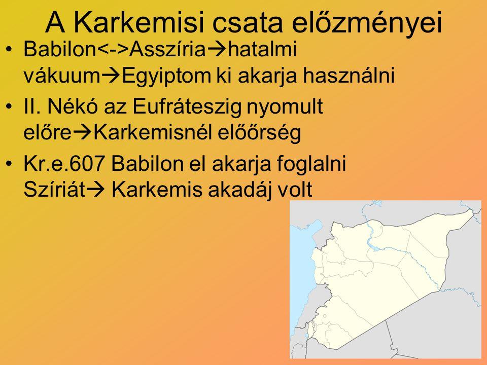 A Karkemisi csata előzményei Babilon Asszíria  hatalmi vákuum  Egyiptom ki akarja használni II. Nékó az Eufráteszig nyomult előre  Karkemisnél előő