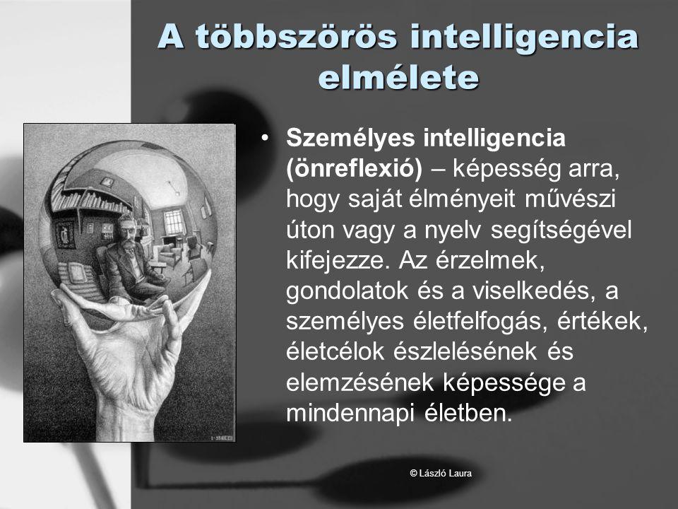 © László Laura A többszörös intelligencia elmélete Személyes intelligencia (önreflexió) – képesség arra, hogy saját élményeit művészi úton vagy a nyel