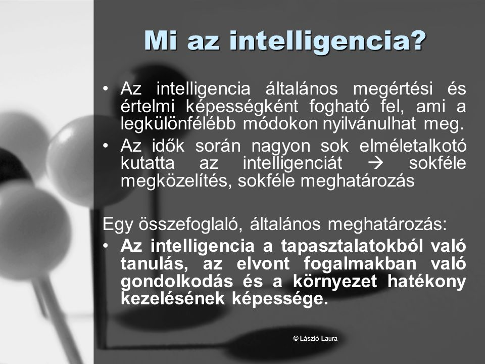 © László Laura Intelligencia-elméletek Charles Spearman különböző teljesítménytesztek alapján meghatározott egy alapvető intelligencia-tényezőt, amit általános intelligenciának vagy g-faktornak nevezett el.