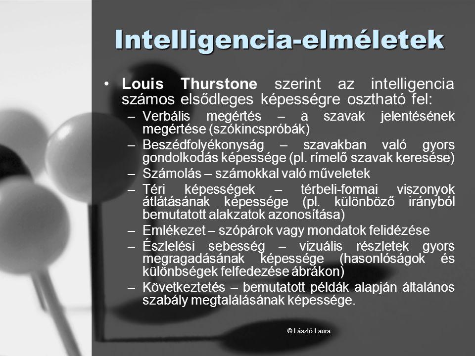 © László Laura A többszörös intelligencia elmélete Howard Gardner szerint az intelligencia nem egységes, hanem legalább hatféle elkülönült intelligencia van: –Nyelvi intelligencia –Logikai-matematikai intelligencia –Téri intelligencia –Zenei intelligencia –Testi-kinesztéziás intelligencia –Személyes intelligencia Személyen belüli (intraperszonális) Személyközi (interperszonális)