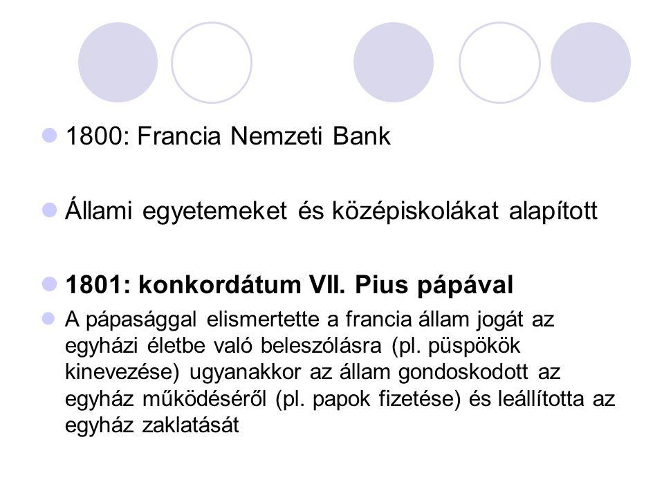 1800: Francia Nemzeti Bank Állami egyetemeket és középiskolákat alapított 1801: konkordátum VII. Pius pápával A pápasággal elismertette a francia álla