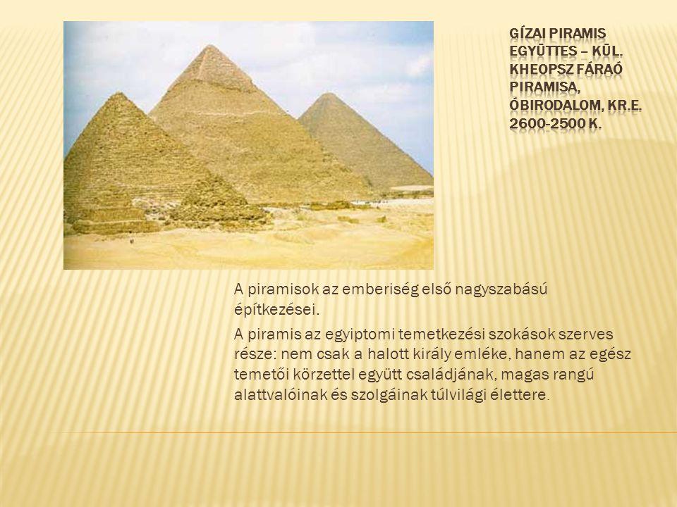 A piramisok az emberiség első nagyszabású építkezései. A piramis az egyiptomi temetkezési szokások szerves része: nem csak a halott király emléke, han