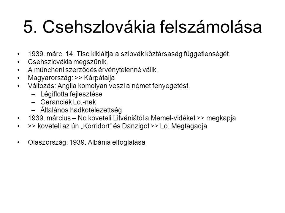5. Csehszlovákia felszámolása 1939. márc. 14. Tiso kikiáltja a szlovák köztársaság függetlenségét. Csehszlovákia megszűnik. A müncheni szerződés érvén