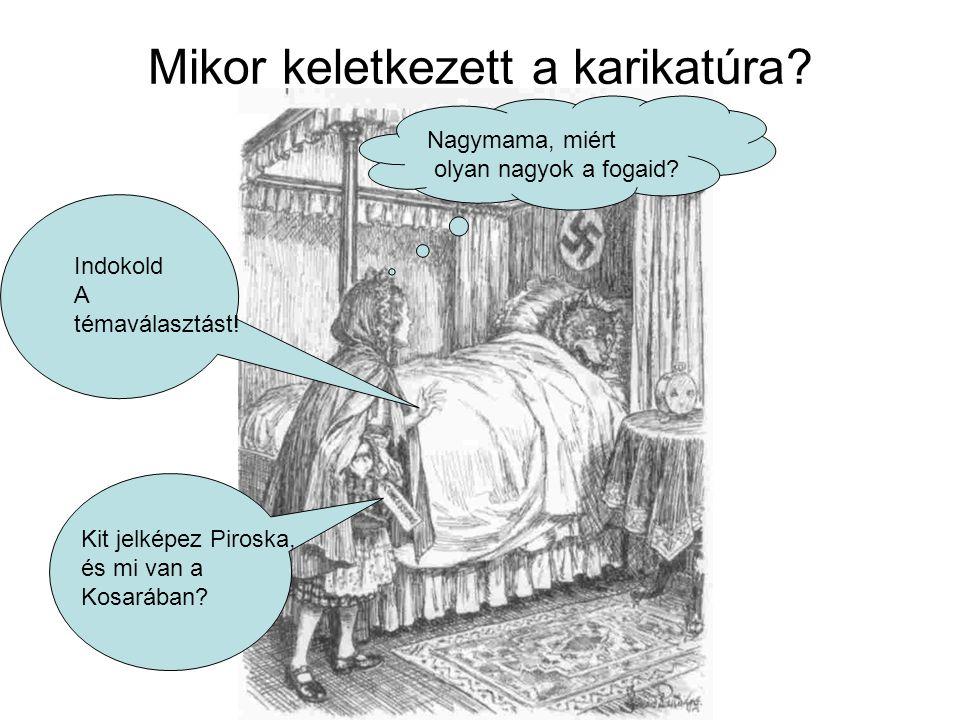 Mikor keletkezett a karikatúra? Indokold A témaválasztást! Kit jelképez Piroska, és mi van a Kosarában? Nagymama, miért olyan nagyok a fogaid?