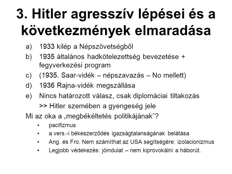 3. Hitler agresszív lépései és a következmények elmaradása a)1933 kilép a Népszövetségből b)1935 általános hadkötelezettség bevezetése + fegyverkezési