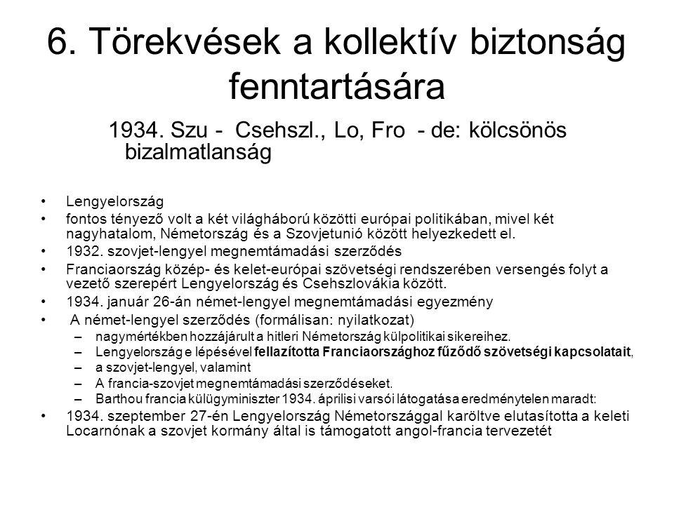 6. Törekvések a kollektív biztonság fenntartására 1934. Szu - Csehszl., Lo, Fro - de: kölcsönös bizalmatlanság Lengyelország fontos tényező volt a két