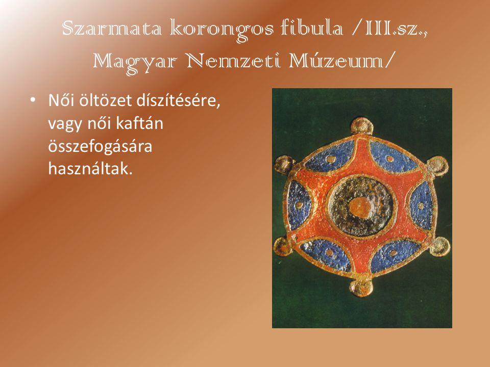 Szarmata korongos fibula /III.sz., Magyar Nemzeti Múzeum/ Női öltözet díszítésére, vagy női kaftán összefogására használtak.