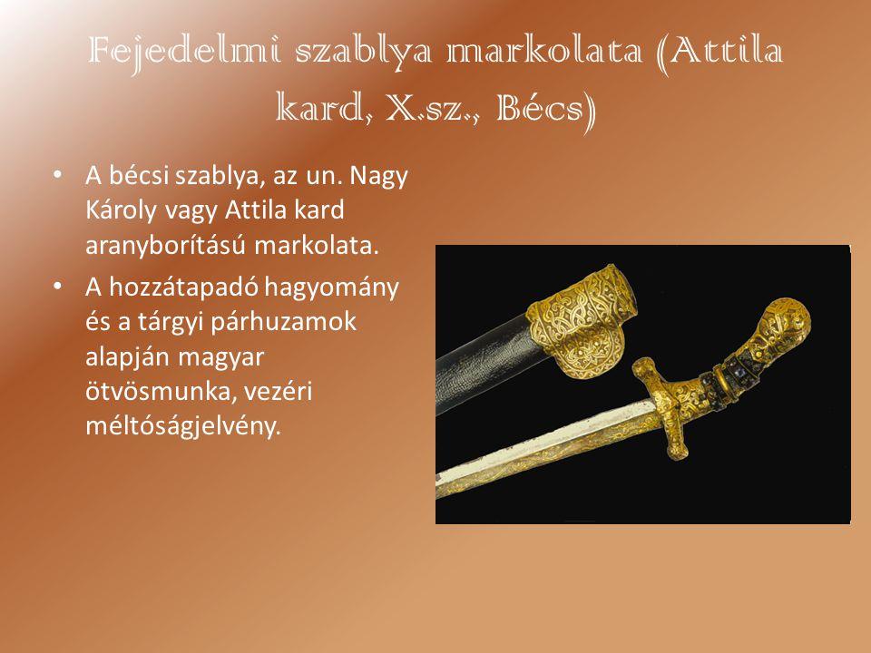 Fejedelmi szablya markolata (Attila kard, X.sz., Bécs) A bécsi szablya, az un. Nagy Károly vagy Attila kard aranyborítású markolata. A hozzátapadó hag