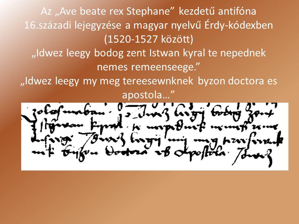 """Az """"Ave beate rex Stephane"""" kezdetű antifóna 16.századi lejegyzése a magyar nyelvű Érdy-kódexben (1520-1527 között) """"Idwez leegy bodog zent Istwan kyr"""