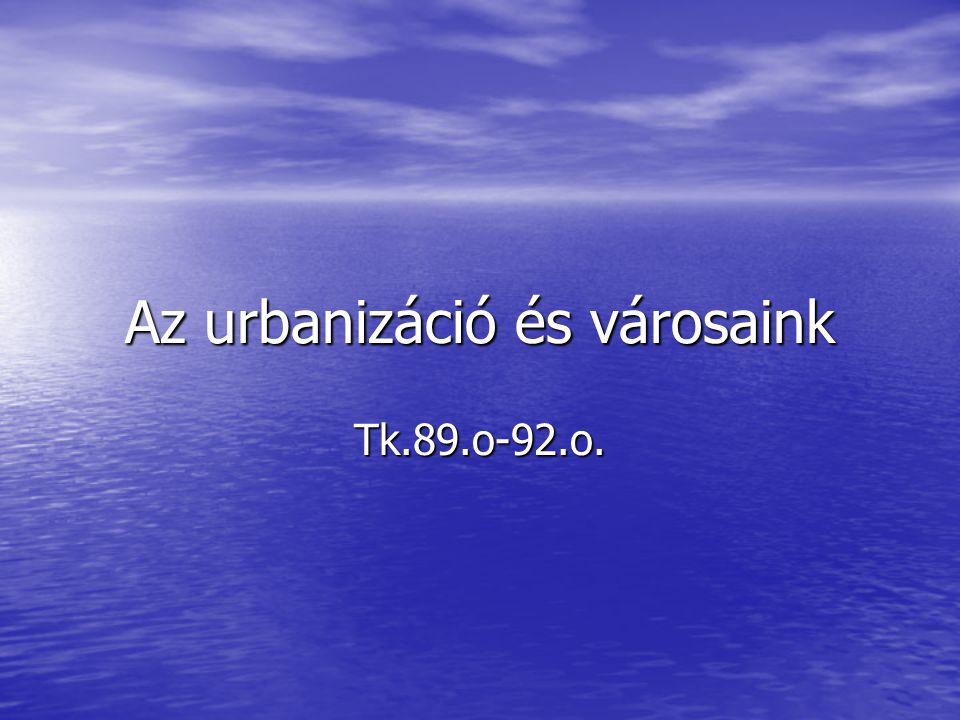 Az urbanizáció és városaink Tk.89.o-92.o.