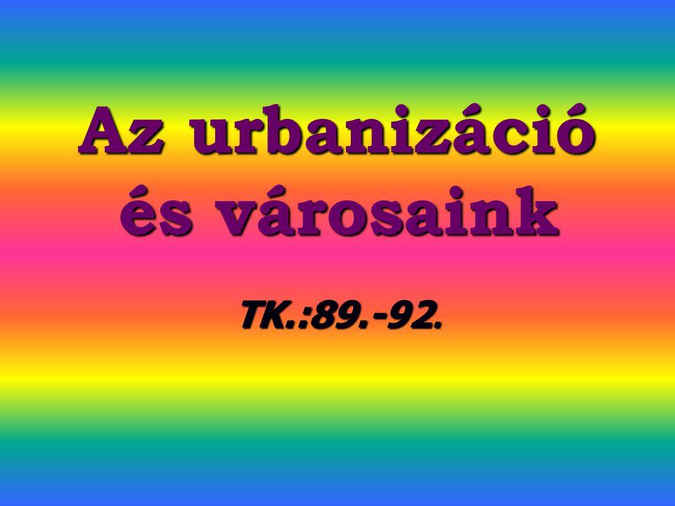 Az urbanizáció és városaink TK.:89.-92.