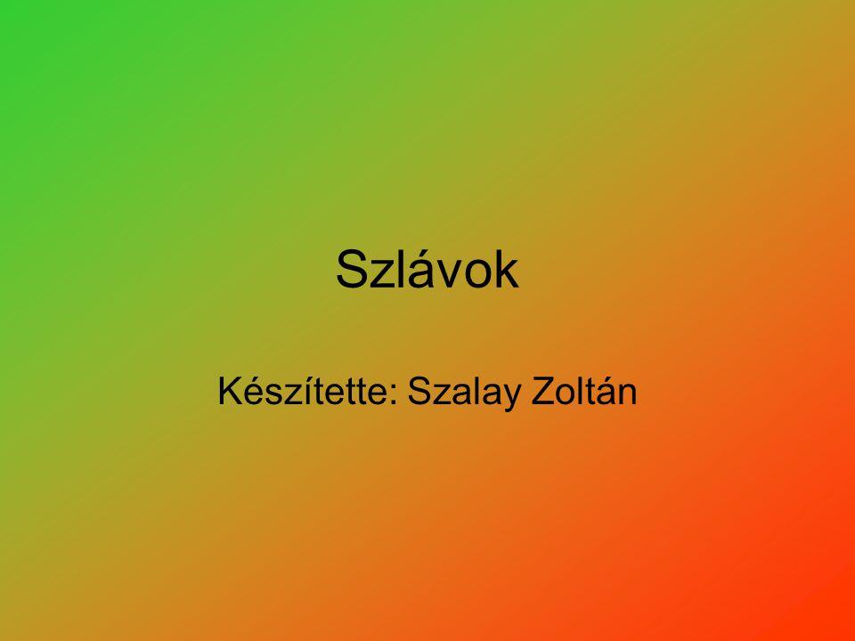 Szlávok Készítette: Szalay Zoltán