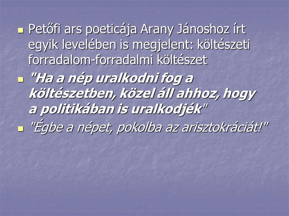 Petőfi ars poeticája Arany Jánoshoz írt egyik levelében is megjelent: költészeti forradalom-forradalmi költészet Petőfi ars poeticája Arany Jánoshoz í