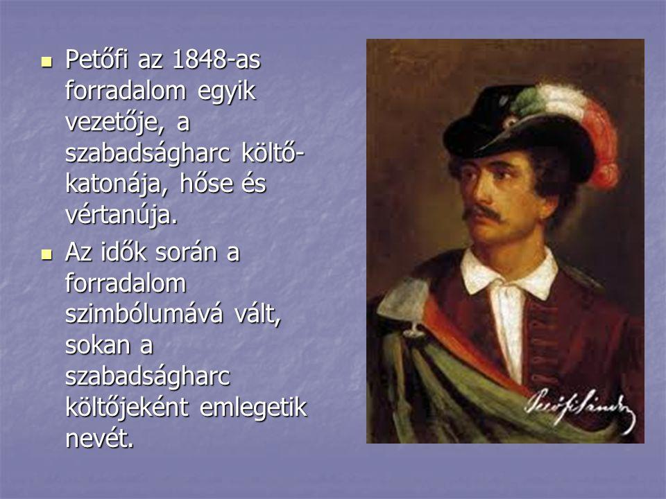 Petőfi az 1848-as forradalom egyik vezetője, a szabadságharc költő- katonája, hőse és vértanúja. Petőfi az 1848-as forradalom egyik vezetője, a szabad