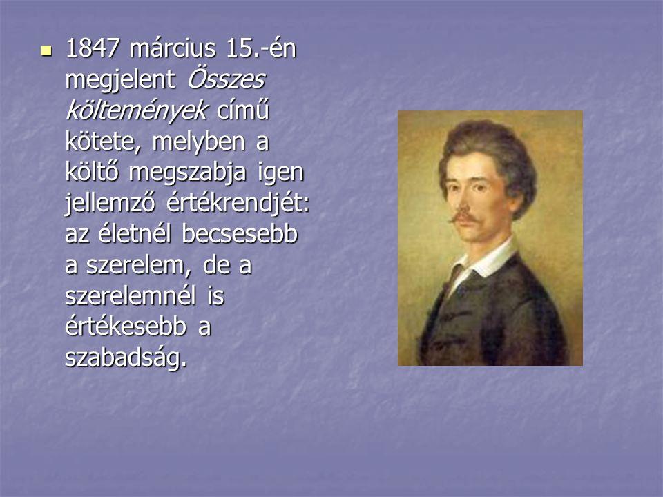 1847 március 15.-én megjelent Összes költemények című kötete, melyben a költő megszabja igen jellemző értékrendjét: az életnél becsesebb a szerelem, d