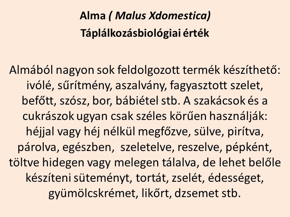 Alma ( Malus Xdomestica) Táplálkozásbiológiai érték Almából nagyon sok feldolgozott termék készíthető: ivólé, sűrítmény, aszalvány, fagyasztott szelet