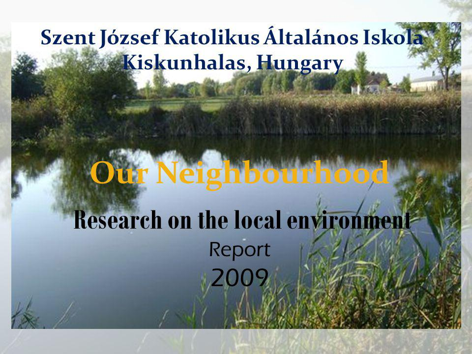Our Neighbourhood Research on the local environment Report 2009 Szent József Katolikus Általános Iskola Kiskunhalas, Hungary