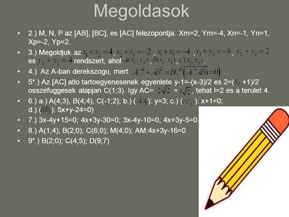 Megoldasok 2.) M, N, P az [AB], [BC], es [AC] felezopontja. Xm=2, Ym=-4, Xn=-1, Yn=1, Xp=-2, Yp=2. 3.) Megoldjuk az,,,, es rendszert, ahol,,. 4.) Az A