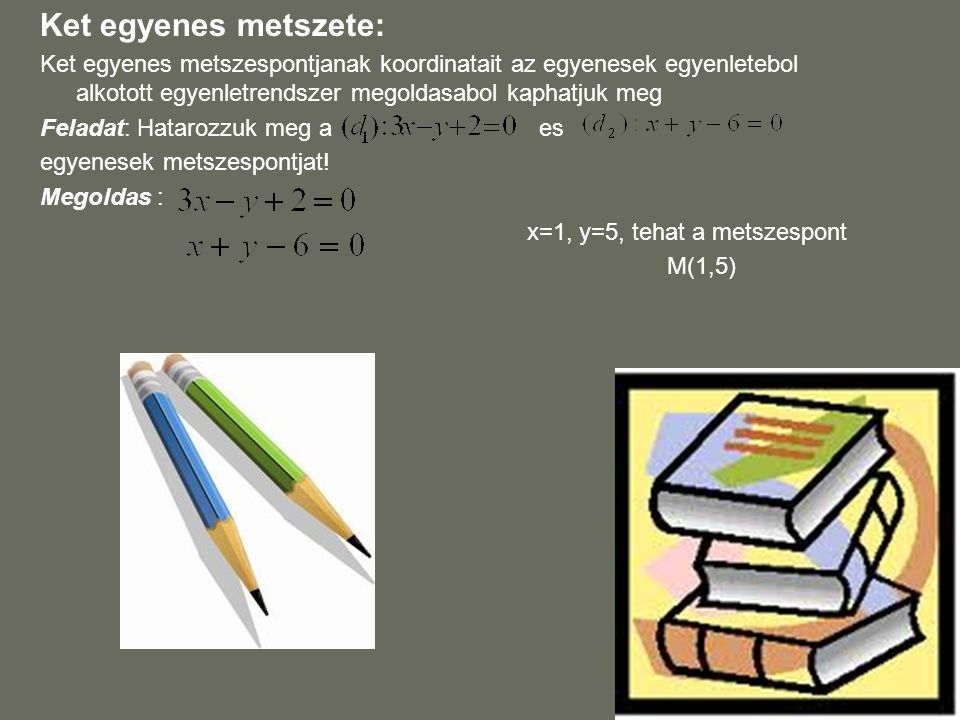 Ket egyenes metszete: Ket egyenes metszespontjanak koordinatait az egyenesek egyenletebol alkotott egyenletrendszer megoldasabol kaphatjuk meg Feladat