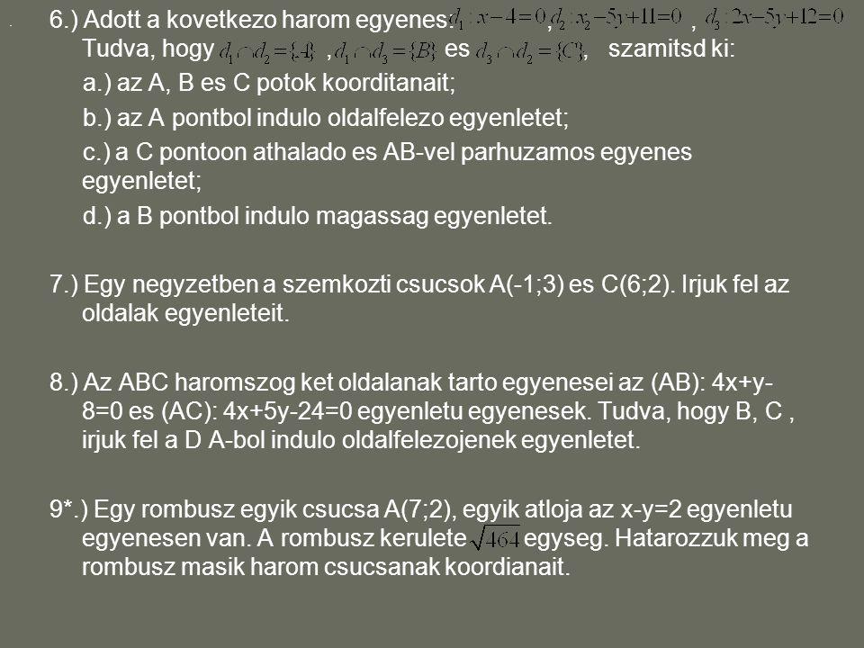 6.) Adott a kovetkezo harom egyenes:,, Tudva, hogy, es, szamitsd ki: a.) az A, B es C potok koorditanait; b.) az A pontbol indulo oldalfelezo egyenlet