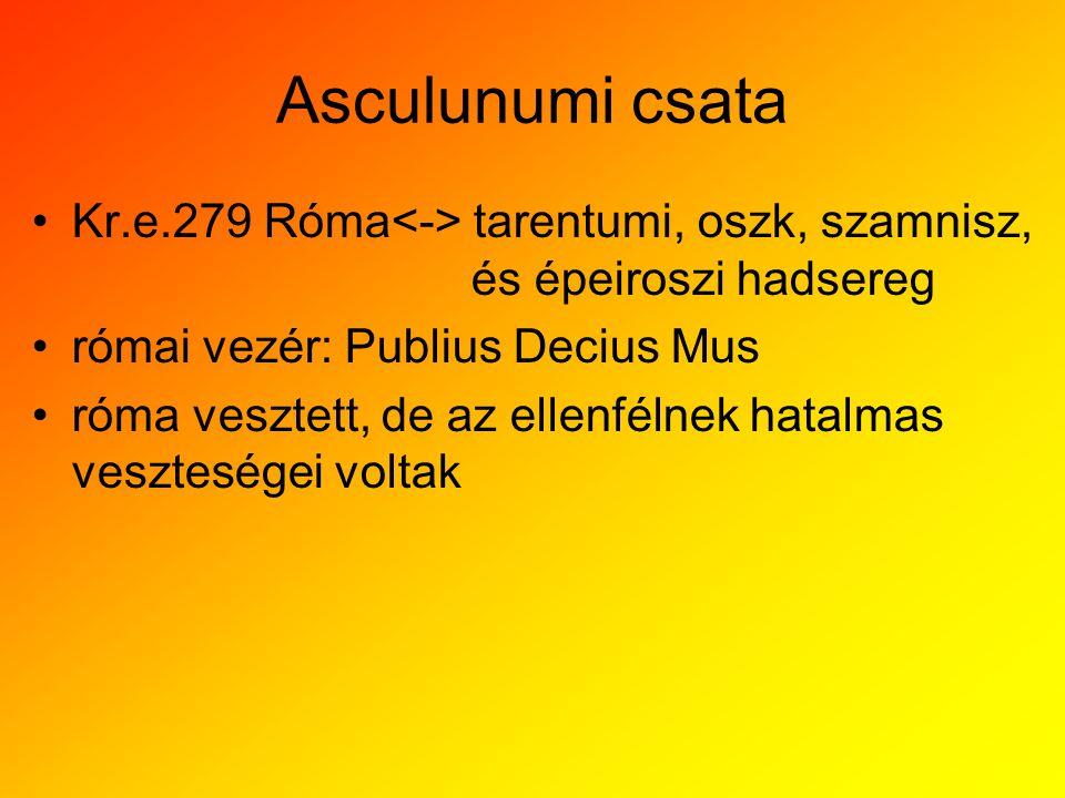 Asculunumi csata Kr.e.279 Róma tarentumi, oszk, szamnisz, és épeiroszi hadsereg római vezér: Publius Decius Mus róma vesztett, de az ellenfélnek hatal