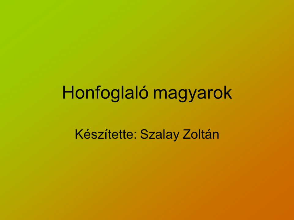 Honfoglaló magyarok Készítette: Szalay Zoltán