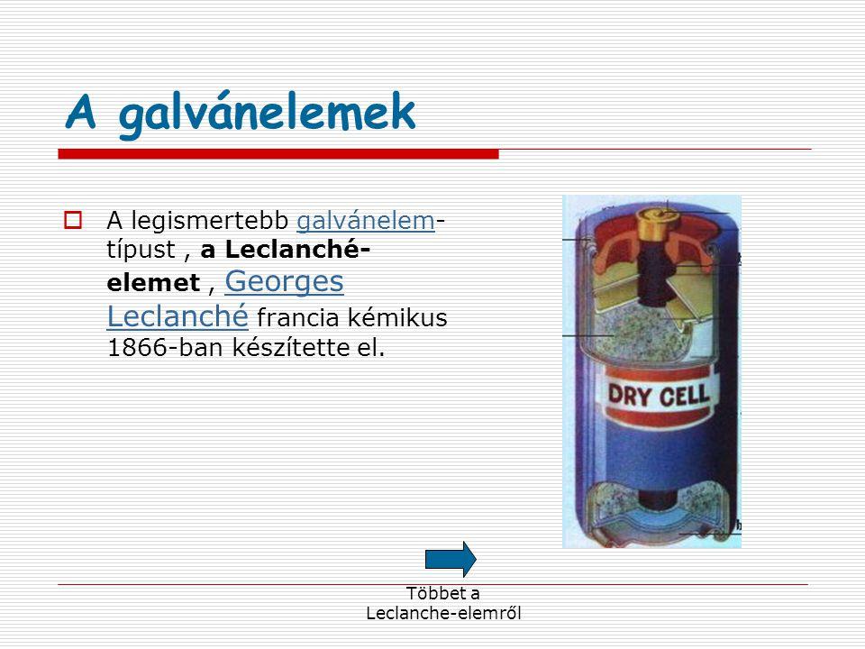 A galvánelemek  A legismertebb galvánelem- típust, a Leclanché- elemet, Georges Leclanché francia kémikus 1866-ban készítette el.galvánelem Georges Leclanché Többet a Leclanche-elemről