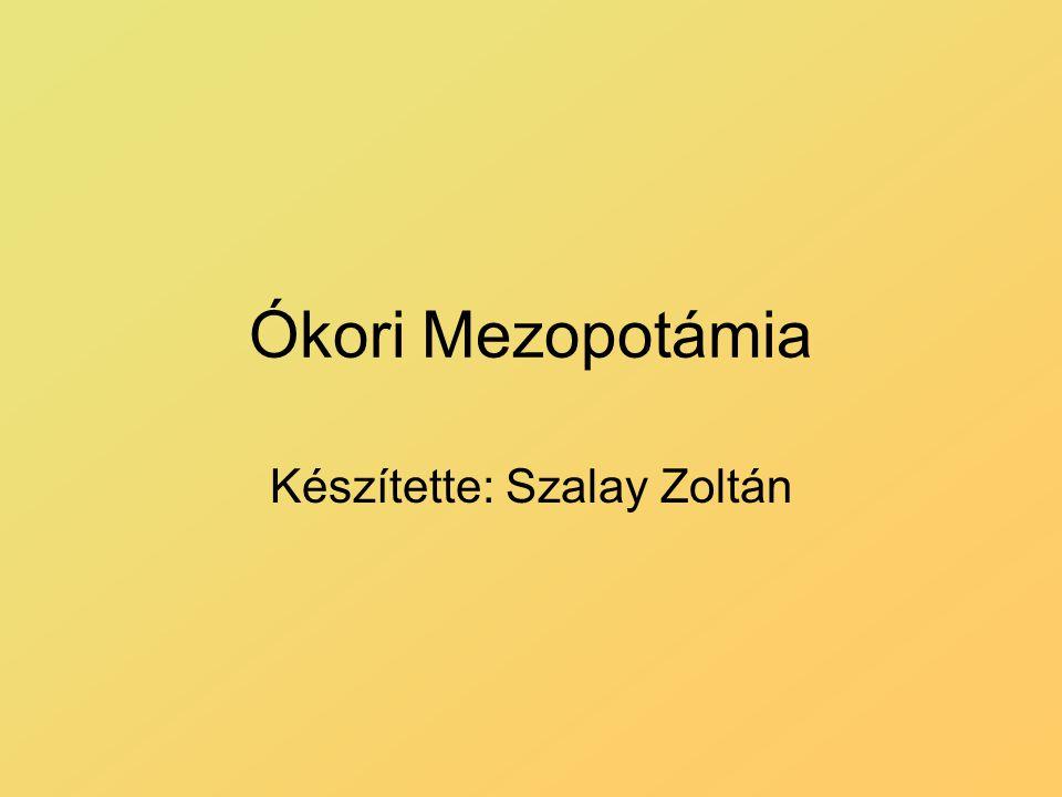 Ókori Mezopotámia Készítette: Szalay Zoltán