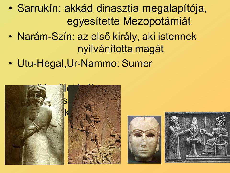 Sarrukín: akkád dinasztia megalapítója, egyesítette Mezopotámiát Narám-Szín: az első király, aki istennek nyilvánította magát Utu-Hegal,Ur-Nammo: Sume