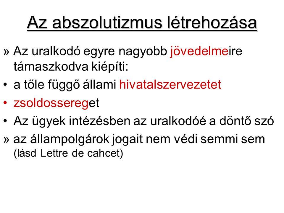 Az abszolutizmus létrehozása » Az uralkodó egyre nagyobb jövedelmeire támaszkodva kiépíti: a tőle függő állami hivatalszervezetet zsoldossereget Az ügyek intézésben az uralkodóé a döntő szó » az állampolgárok jogait nem védi semmi sem (lásd Lettre de cahcet)