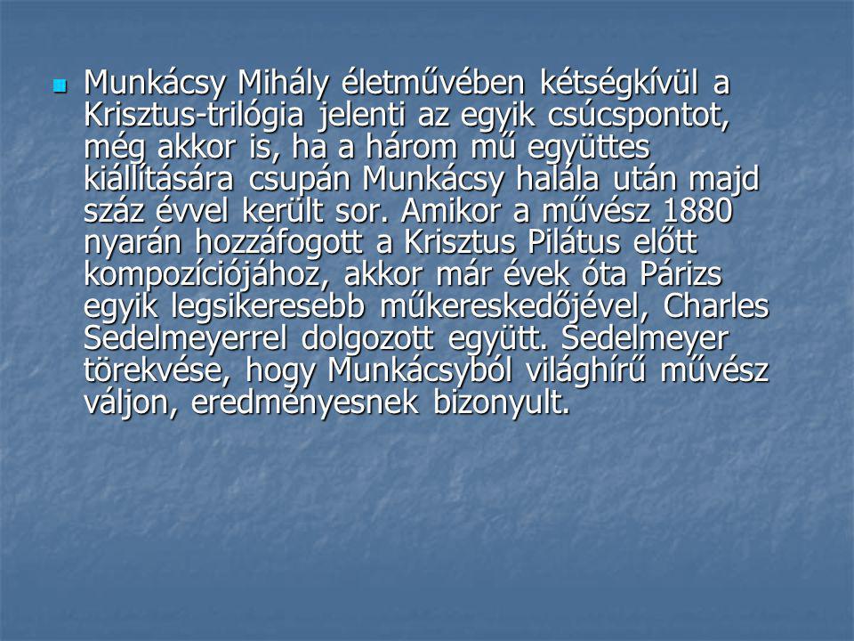 Munkácsy Mihály életművében kétségkívül a Krisztus-trilógia jelenti az egyik csúcspontot, még akkor is, ha a három mű együttes kiállítására csupán Munkácsy halála után majd száz évvel került sor.