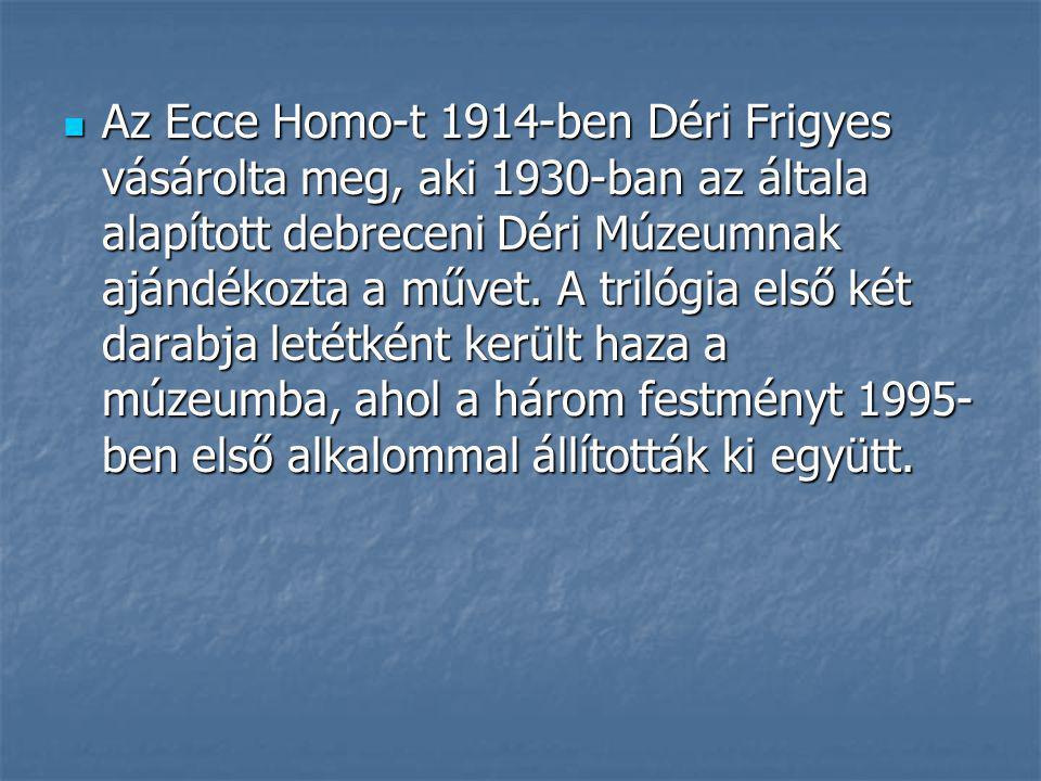 Az Ecce Homo-t 1914-ben Déri Frigyes vásárolta meg, aki 1930-ban az általa alapított debreceni Déri Múzeumnak ajándékozta a művet.