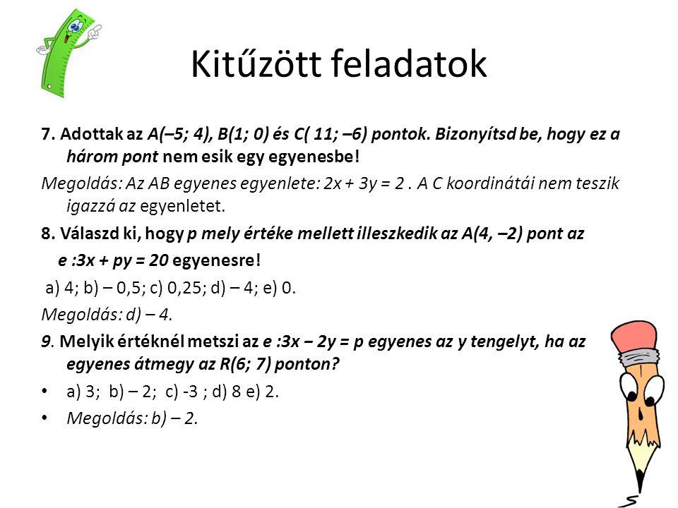 Kitűzött feladatok 7. Adottak az A(–5; 4), B(1; 0) és C( 11; –6) pontok. Bizonyítsd be, hogy ez a három pont nem esik egy egyenesbe! Megoldás: Az AB e