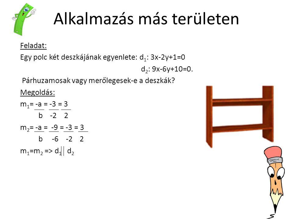 Alkalmazás más területen Feladat: Egy polc két deszkájának egyenlete: d 1 : 3x-2y+1=0 d 2 : 9x-6y+10=0. Párhuzamosak vagy merőlegesek-e a deszkák? Meg