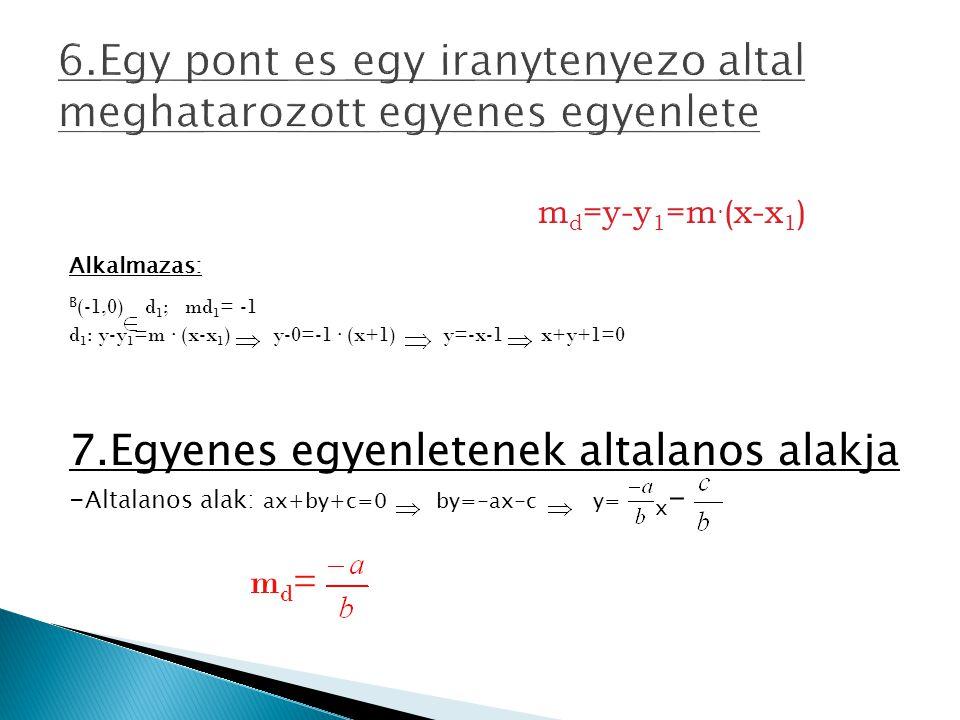 6.Egy pont es egy iranytenyezo altal meghatarozott egyenes egyenlete m d =y-y 1 =m. (x-x 1 ) Alkalmazas: B (-1,0) d 1 ; md 1 = -1 d 1 : y-y 1 =m. (x-x