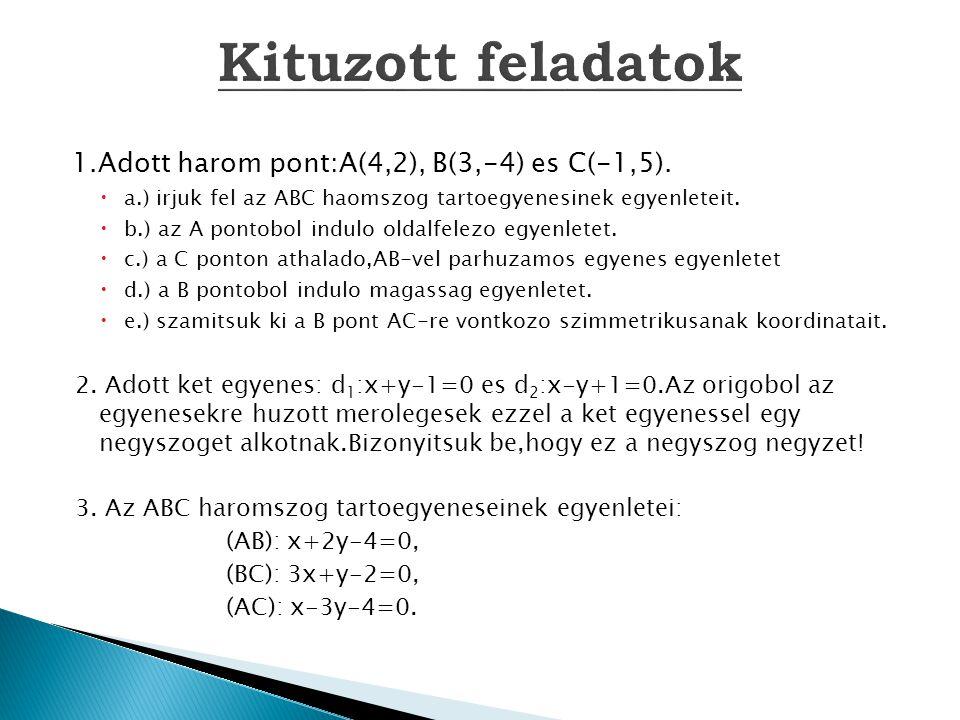 1.Adott harom pont:A(4,2), B(3,-4) es C(-1,5).  a.) irjuk fel az ABC haomszog tartoegyenesinek egyenleteit.  b.) az A pontobol indulo oldalfelezo eg