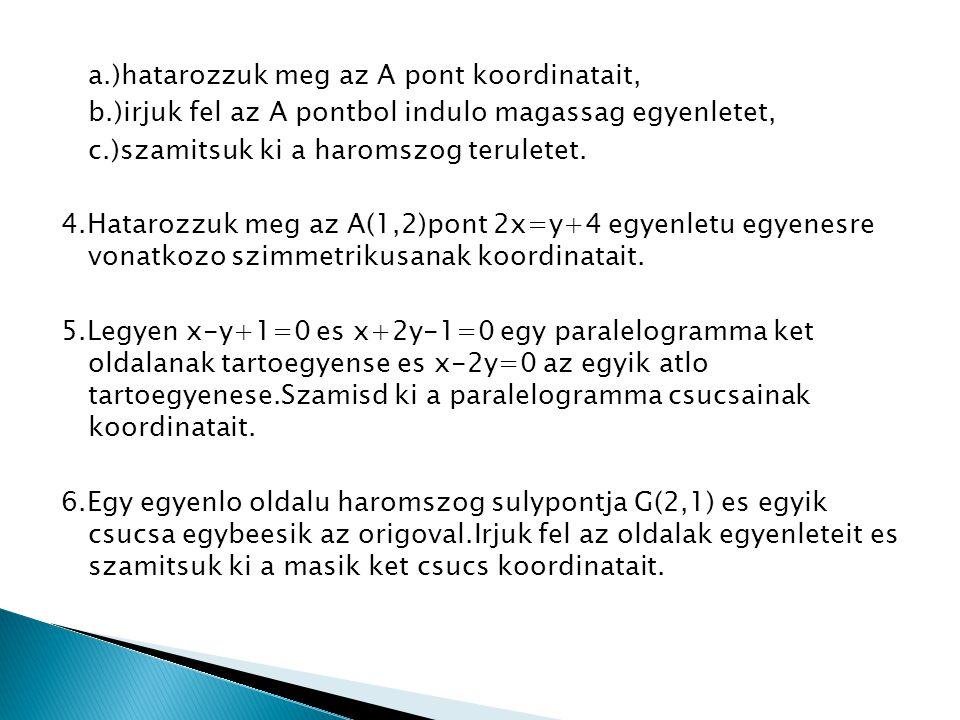 a.)hatarozzuk meg az A pont koordinatait, b.)irjuk fel az A pontbol indulo magassag egyenletet, c.)szamitsuk ki a haromszog teruletet. 4.Hatarozzuk me
