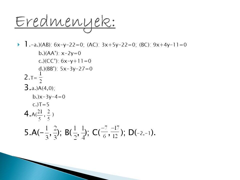  1.-a.)(AB): 6x-y-22=0; (AC): 3x+5y-22=0; (BC): 9x+4y-11=0 b.)(AA'): x-2y=0 c.)(CC'): 6x-y+11=0 d.)(BB'): 5x-3y-27=0 2. T= 3. a.)A(4,0); b.)x-3y-4=0