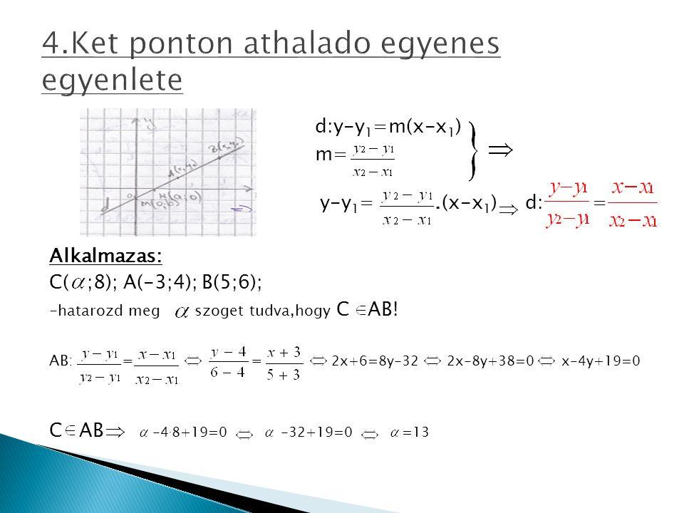 d:y-y 1 =m(x-x 1 ) m= y-y 1 =.(x-x 1 ) d: = Alkalmazas: C( ;8); A(-3;4); B(5;6); -hatarozd meg szoget tudva,hogy C AB! AB: = = 2x+6=8y-32 2x-8y+38=0 x