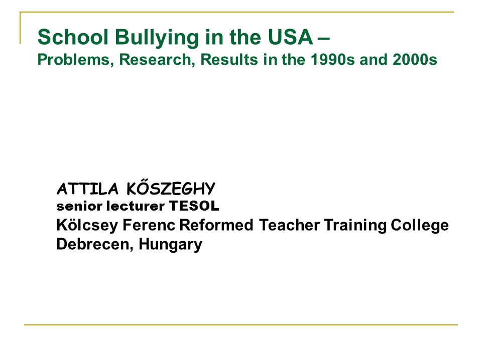 School Bullying in the USA – Problems, Research, Results in the 1990s and 2000s ATTILA KŐSZEGHY senior lecturer TESOL Kölcsey Ferenc Reformed Teacher